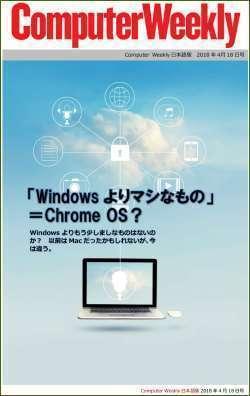 Computer Weekly日本語版 4月18日号:「Windowsよりマシなもの」=Chrome OS?