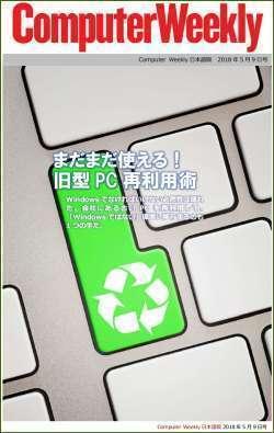 Computer Weekly日本語版 5月9日号:まだまだ使える! 旧型PC再利用術